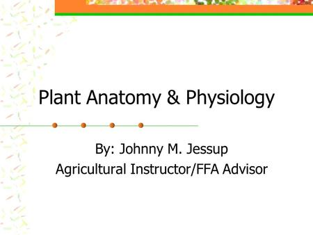 Plant Anatomy & Physiology By: Johnny M. Jessup Agricultural Instructor/FFA Advisor.