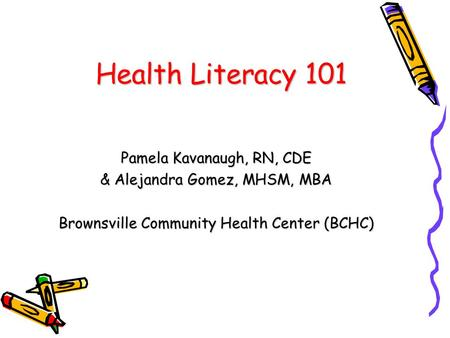Health Literacy 101 Pamela Kavanaugh, RN, CDE & Alejandra Gomez, MHSM, MBA Brownsville Community Health Center (BCHC)
