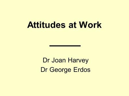 Attitudes at Work Dr Joan Harvey Dr George Erdos.