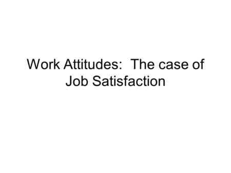 Work Attitudes: The case of Job Satisfaction. Basic assumption The satisfied worker is a productive worker. Therefore a supervisors job is requires having.