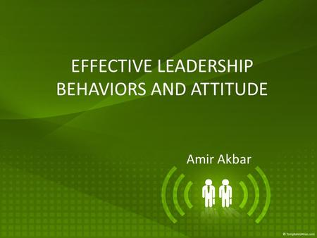 EFFECTIVE LEADERSHIP BEHAVIORS AND ATTITUDE Amir Akbar.