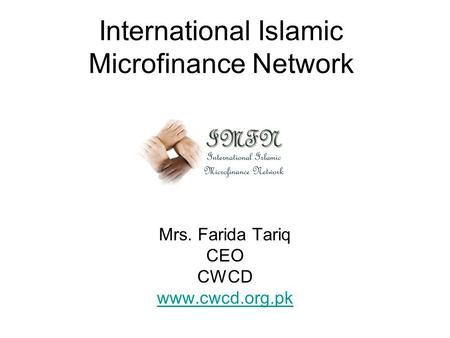 International Islamic Microfinance Network Mrs. Farida Tariq CEO CWCD www.cwcd.org.pk.