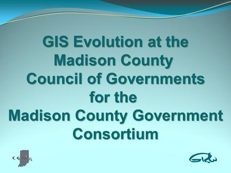 GIS Evolution at the Madison County Council of Governments for the Madison County Government Consortium.