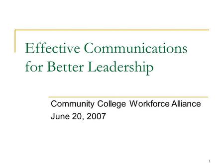 1 Effective Communications for Better Leadership Community College Workforce Alliance June 20, 2007.