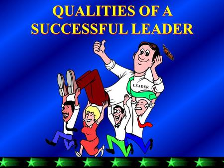 QUALITIES OF A SUCCESSFUL LEADER QUALITIES OF A SUCCESSFUL LEADER LEADER.