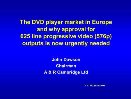 The DVD player market in Europe and why approval for 625 line progressive video (576p) outputs is now urgently needed John Dawson Chairman A & R Cambridge.