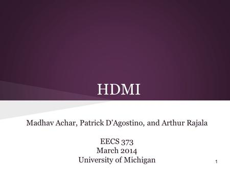 HDMI Madhav Achar, Patrick D'Agostino, and Arthur Rajala EECS 373 March 2014 University of Michigan 1.