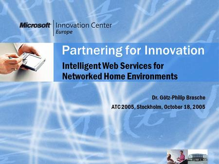 Partnering for Innovation Dr. Götz-Philip Brasche ATC 2005, Stockholm, October 18, 2005 Intelligent Web Services for Networked Home Environments.