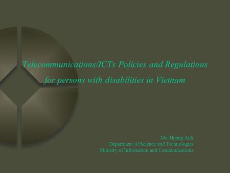 Telecommunications/ICTs Policies and Regulations for persons with disabilities in Vietnam Ms. Hoang Anh Department of Science and Technologies Ministry.