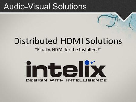 "Audio-Visual Solutions Distributed HDMI Solutions ""Finally, HDMI for the Installers!"""