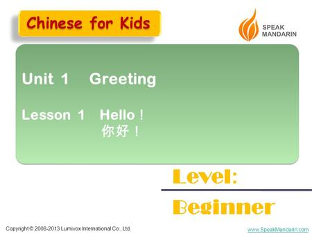 Copyright © 2008-2013 Lumivox International Co., Ltd. www.SpeakMandarin.com Unit 1 Greeting Lesson 1 Hello ! 你好! Unit 1 Greeting Lesson 1 Hello ! 你好! Level.