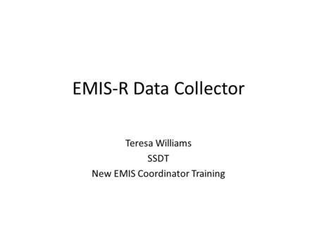 EMIS-R Data Collector Teresa Williams SSDT New EMIS Coordinator Training.
