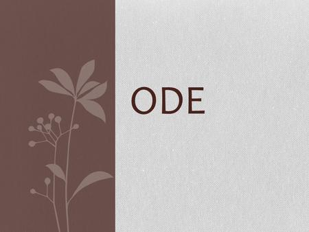 ODE. Ode comes from the Greek aeidein, meaning to sing or chant, and belongs to the long and varied tradition of lyric poetry. Originally accompanied.