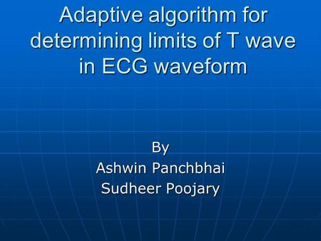 Adaptive algorithm for determining limits of T wave in ECG waveform By Ashwin Panchbhai Sudheer Poojary.