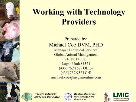 Working with Technology Providers Prepared by: Michael Coe DVM, PHD Manager Technical Services Global Animal Management 816 N. 1400 E. Logan Utah 84321.