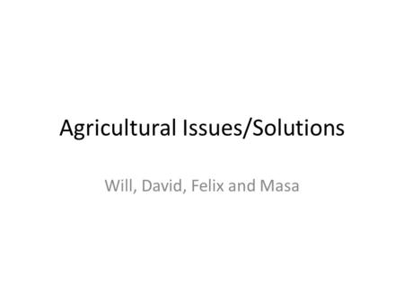Agricultural Issues/Solutions Will, David, Felix and Masa.
