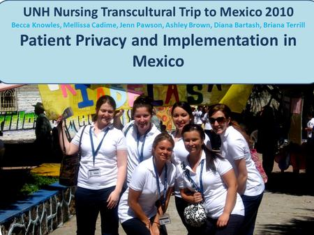 UNH Nursing Transcultural Trip to Mexico 2010 Becca Knowles, Mellissa Cadime, Jenn Pawson, Ashley Brown, Diana Bartash, Briana Terrill Patient Privacy.