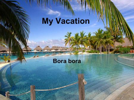 My Vacation Bora bora Travel Plan L eave Wednesday Morning: Pack car. Leave House. Drop off car at car garage. Get on the plane. From airport take.