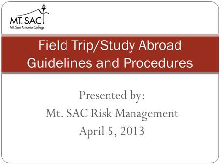 Presented by: Mt. SAC Risk Management April 5, 2013 Field Trip/Study Abroad Guidelines and Procedures.