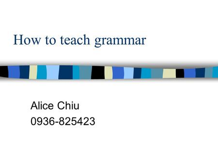 How to teach grammar Alice Chiu 0936-825423. Main Menu 1. What is grammar? 2. What should be taught? 3. How should it be taught? 4. Examples of PPT slides.