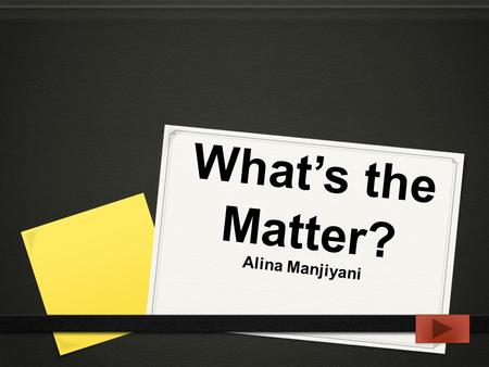 What's the Matter? Alina Manjiyani. 0 Content area: Science 0 Grade: 4th 0 Summary: The purpose of this Powerpoint is to clarify and explain the three.