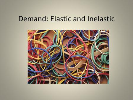 Demand: Elastic and Inelastic. What couldn't you live without?