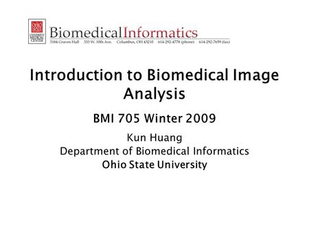 Introduction to Biomedical Image Analysis BMI 705 Winter 2009 Kun Huang Department of Biomedical Informatics Ohio State University.