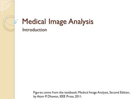 Medical Image Analysis Introduction Figures come from the textbook: Medical Image Analysis, Second Edition, by Atam P. Dhawan, IEEE Press, 2011.
