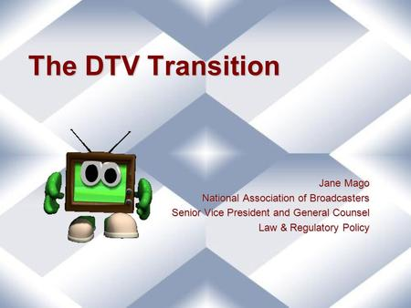 The DTV Transition Jane Mago National Association of Broadcasters Senior Vice President and General Counsel Law & Regulatory Policy.
