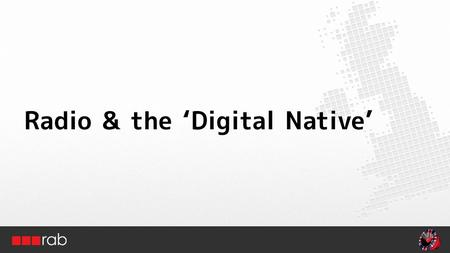 Radio & the 'Digital Native'. The effect of new radio platforms Source: RAJAR, Ofcom, IAB, Industry estimates DAB 22% DTV80% Mobile70% Broadband50%