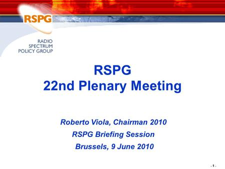 - 1 - RSPG 22nd Plenary Meeting Roberto Viola, Chairman 2010 RSPG Briefing Session Brussels, 9 June 2010.