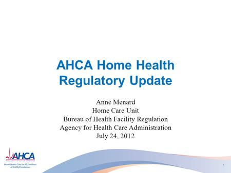 AHCA Home Health Regulatory Update Anne Menard Home Care Unit Bureau of Health Facility Regulation Agency for Health Care Administration July 24, 2012.