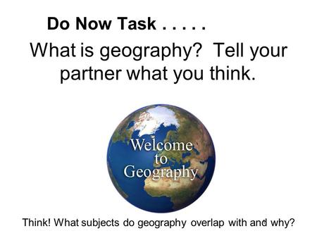What is geography? Tell your partner what you think. Do Now Task..... 1 Think! What subjects do geography overlap with and why?