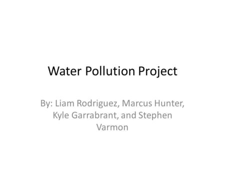 Water Pollution Project By: Liam Rodriguez, Marcus Hunter, Kyle Garrabrant, and Stephen Varmon.