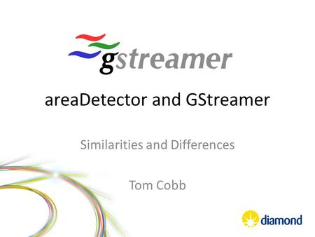 AreaDetector and GStreamer Similarities and Differences Tom Cobb.