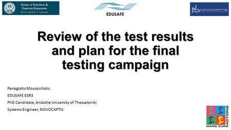 Review of the test results and plan for the final testing campaign Panagiotis Mousouliotis EDUSAFE ESR3 PhD Candidate, Aristotle University of Thessaloniki.