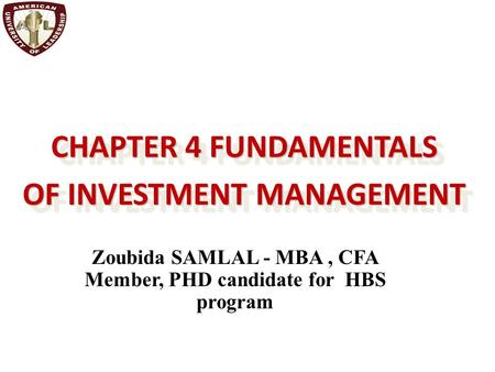 CHAPTER 4 FUNDAMENTALS OF INVESTMENT MANAGEMENT CHAPTER 4 FUNDAMENTALS OF INVESTMENT MANAGEMENT Zoubida SAMLAL - MBA, CFA Member, PHD candidate for HBS.
