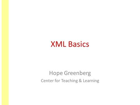 XML Basics Hope Greenberg Center for Teaching & Learning.