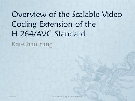 Overview of the Scalable Video Coding Extension of the H.264/AVC Standard Kai-Chao Yang 12007/8Kai-Chao Yang, NTHU, Taiwan.