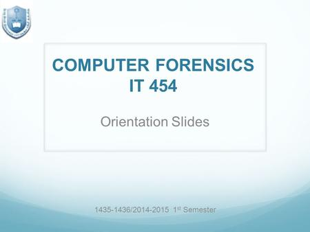 COMPUTER FORENSICS IT 454 Orientation Slides 1435-1436/2014-2015 1 st Semester.