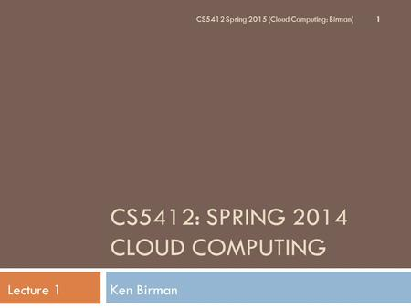 CS5412: SPRING 2014 <strong>CLOUD</strong> <strong>COMPUTING</strong> Ken BirmanLecture 1 CS5412 Spring 2015 (<strong>Cloud</strong> <strong>Computing</strong>: Birman) 1.