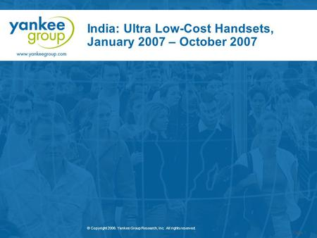 © Copyright 2006. Yankee Group Research, Inc. All rights reserved. Page 1 India: Ultra Low-Cost Handsets, January 2007 – October 2007.