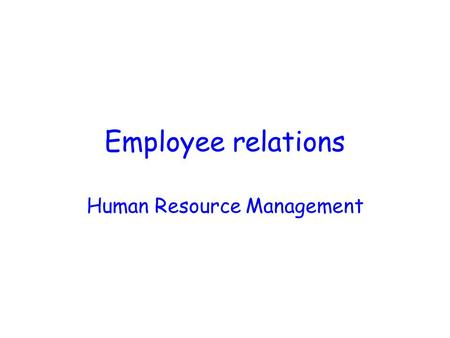 Employee relations Human Resource Management Employee Relations Terminology ACAS (Advisory, Conciliation and Arbitration Service) Employers' Associations.