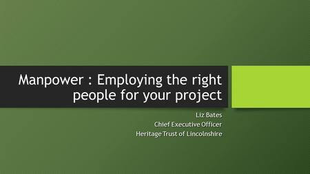 Manpower : Employing the right people for your project Liz Bates Chief Executive Officer Heritage Trust of Lincolnshire.