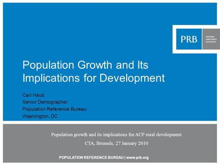 POPULATION REFERENCE BUREAU | www.prb.org Population Growth and Its Implications for Development Carl Haub Senior Demographer Population Reference Bureau.