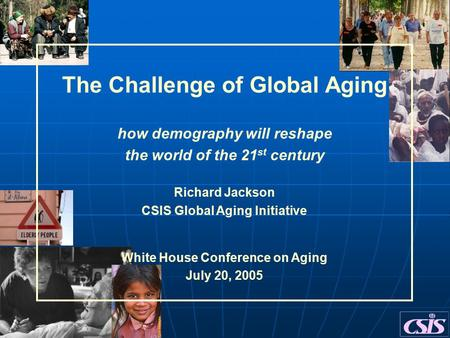 The Challenge of Global Aging how demography will reshape the world of the 21 st century Richard Jackson CSIS Global Aging Initiative White House Conference.