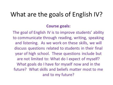 What are the goals of English IV? Course goals: The goal of English IV is to improve students' ability to communicate through reading, writing, speaking.
