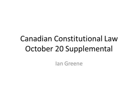 Canadian Constitutional Law October 20 Supplemental Ian Greene.