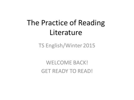 The Practice of Reading Literature TS English/Winter 2015 WELCOME BACK! GET READY TO READ!
