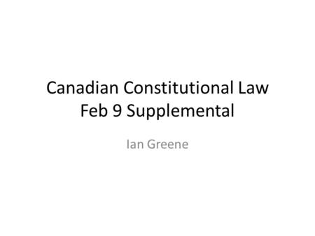 Canadian Constitutional Law Feb 9 Supplemental Ian Greene.